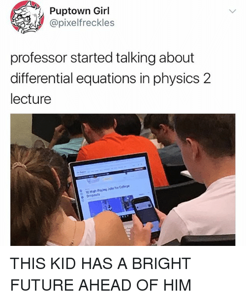 Bright Future: Puptown Girl  @pixelfreckles  professor started talking about  differential equations in physics 2  lecture  for Celege  High-Paying Jobs  o Drepouts THIS KID HAS A BRIGHT FUTURE AHEAD OF HIM