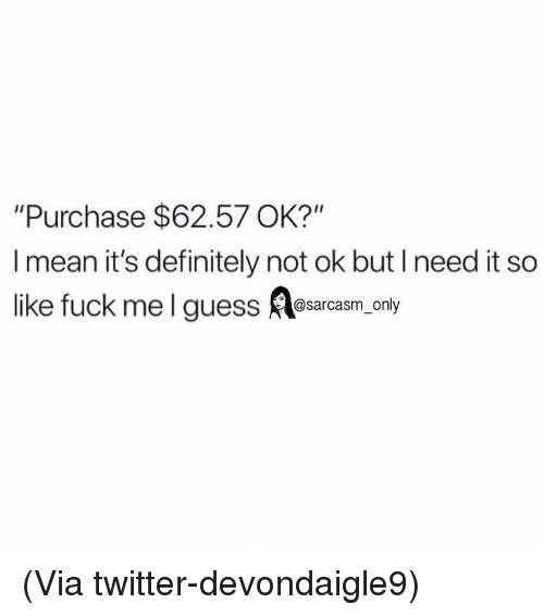 "Definitely, Funny, and Memes: ""Purchase $62.57 OK?""  I mean it's definitely not ok but I need it so  like fuck mel guess Aasarcasm, only (Via twitter-devondaigle9)"
