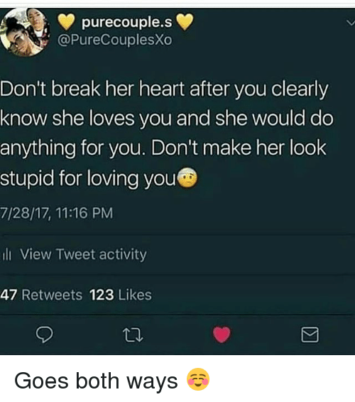 Memes, Break, and Heart: purecouple.se  @PureCouplesXo  Don't break her heart after you clearly  know she loves you and she would do  anything for you. Don't make her look  stupid for loving youC  7/28/17, 11:16 PM  li View Tweet activity  47 Retweets 123 Likes Goes both ways ☺