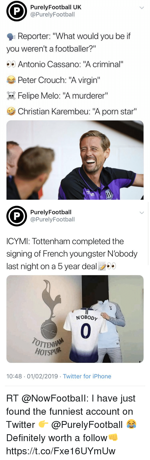 "Definitely, Iphone, and Soccer: PurelyFootball UK  @PurelyFootball  Reporter: ""What would you be if  you weren't a footballer?""  Antonio Cassano: ""A criminal""  Peter Crouch: ""A virgin""  Felipe Melo: ""A murderer""  Christian Karembeu: ""A porn star""   PurelyFootball  @PurelyFootball  ICYMI: Tottenham completed the  signing of French youngster N'obody  last night on a 5 year deal  NOBODY  0  TOTTEN  HOTSPUR  10:48 01/02/2019 Twitter for iPhone RT @NowFootbaII: I have just found the funniest account on Twitter 👉 @PurelyFootball 😂  Definitely worth a follow👊 https://t.co/Fxe16UYmUw"
