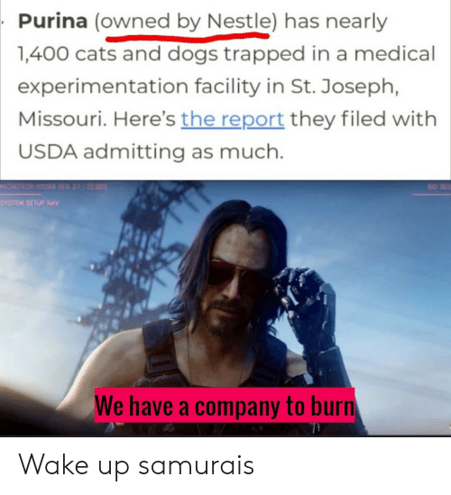 Cats, Dogs, and Samurai: Purina (owned by Nestle) has nearly  1,400 cats and dogs trapped in a medical  experimentation facility in St. Joseph,  Missouri. Here's the report they filed with  USDA admitting as much.  MICROTECH HYDRA VER 21 22.003  BID 302  SYSTEM SETUP NAV  We have a company to burn Wake up samurais