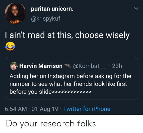Wisely: puritan unicorn.  @krispykuf  I ain't mad at this, choose wisely  @Kombat 23h  Harvin Marrison  Adding her on Instagram before asking for the  number to see what her friends look like first  before you slide>>>  >>  >>>>>  6:54 AM 01 Aug 19 Twitter for iPhone Do your research folks
