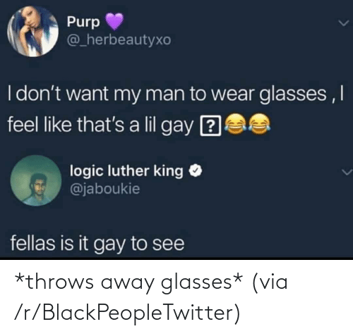 To See: Purp  @_herbeautyxo  I don't want my man to wear glasses ,I  feel like that's a lil gay ?  logic luther king O  @jaboukie  fellas is it gay to see *throws away glasses* (via /r/BlackPeopleTwitter)