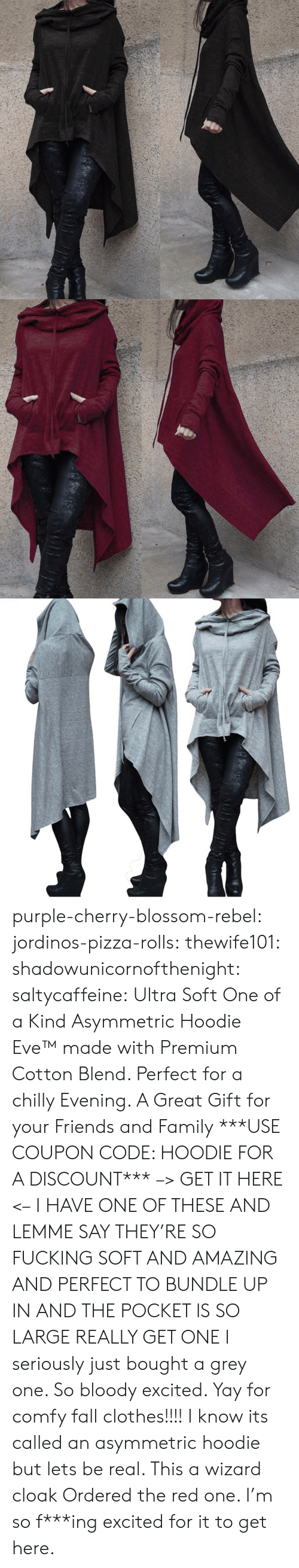 of a kind: purple-cherry-blossom-rebel:  jordinos-pizza-rolls:  thewife101:  shadowunicornofthenight:  saltycaffeine:  Ultra Soft One of a Kind Asymmetric Hoodie Eve™made with Premium Cotton Blend. Perfect for a chilly Evening. A Great Gift for your Friends and Family ***USE COUPON CODE: HOODIE FOR A DISCOUNT*** –> GET IT HERE <–   I HAVE ONE OF THESE AND LEMME SAY THEY'RE SO FUCKING SOFT AND AMAZING AND PERFECT TO BUNDLE UP IN AND THE POCKET IS SO LARGE REALLY GET ONE   I seriously just bought a grey one. So bloody excited. Yay for comfy fall clothes!!!!    I know its called an asymmetric hoodie but lets be real. This a wizard cloak   Ordered the red one. I'm so f***ing excited for it to get here.
