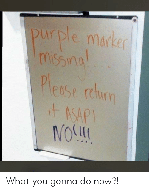 what you gonna do: purple marker  msynu  miSs  Please rcun  itASAP  NOSL What you gonna do now?!