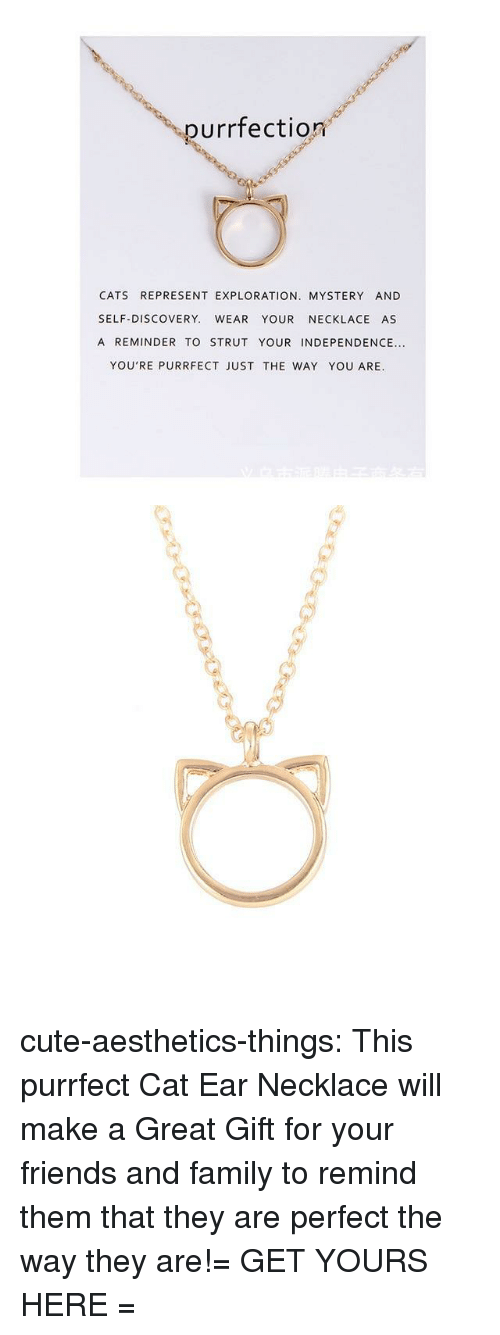 strut: purrfection  CATS REPRESENT EXPLORATION. MYSTERY AND  SELF-DISCOVERY. WEAR YOUR NECKLACE AS  A REMINDER TO STRUT YOUR INDEPENDENCE...  YOU'RE PURRFECT JUST THE WAY YOU ARE. cute-aesthetics-things:  This purrfect Cat Ear Necklace will make a Great Gift for your friends and family to remind them that they are perfect the way they are!= GET YOURS HERE =