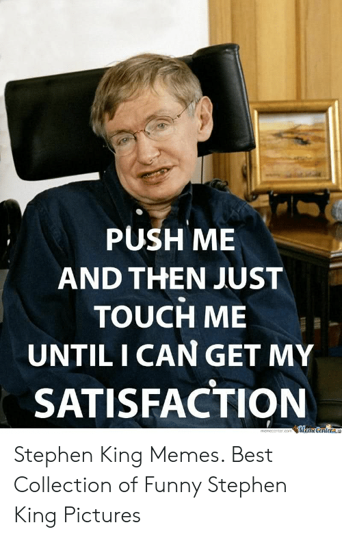 Stephen King Memes: PUSH ME  AND THEN JUST  TOUCH ME  UNTIL I CAN GET MY  SATISFACTION  memecenter.com MemetenteraL Stephen King Memes. Best Collection of Funny Stephen King Pictures