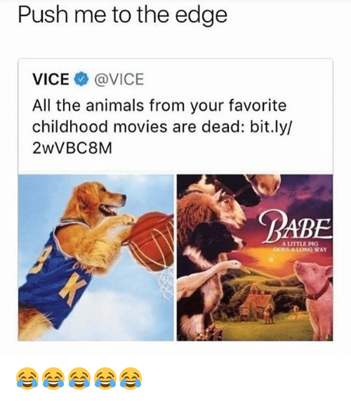 Animals, Movies, and Girl Memes: Push me to the edge  VICE @VICE  All the animals from your favorite  childhood movies are dead: bit.ly/  2wVBC8M  RABE  A LITTLE PIG  GOESA LONG WAY 😂😂😂😂😂