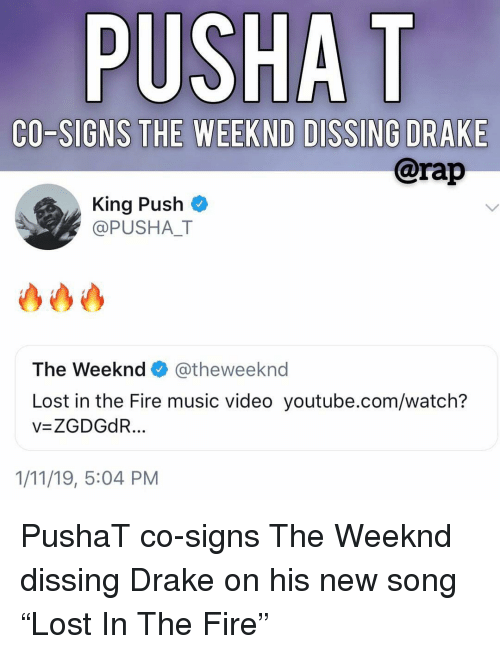 "Drake, Fire, and Memes: PUSHA T  CO-SIGNS THE WEEKND DISSING DRAKE  @rap  King Push  @PUSHAT  The Weeknd@theweeknd  Lost in the Fire music video youtube.com/watch?  v=ZGDGdR  1/11/19, 5:04 PM PushaT co-signs The Weeknd dissing Drake on his new song ""Lost In The Fire"""