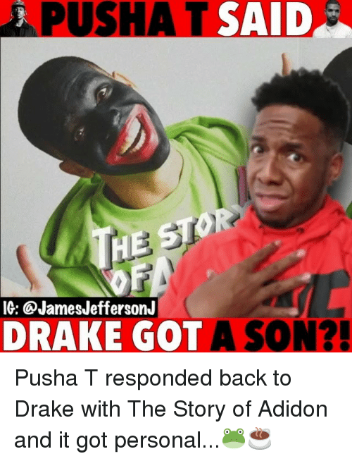 Drake, Memes, and Pusha T.: PUSHA T SAID  IG: @JamesJeffersonJ  DRAKE GOT A SON?! Pusha T responded back to Drake with The Story of Adidon and it got personal...🐸☕️
