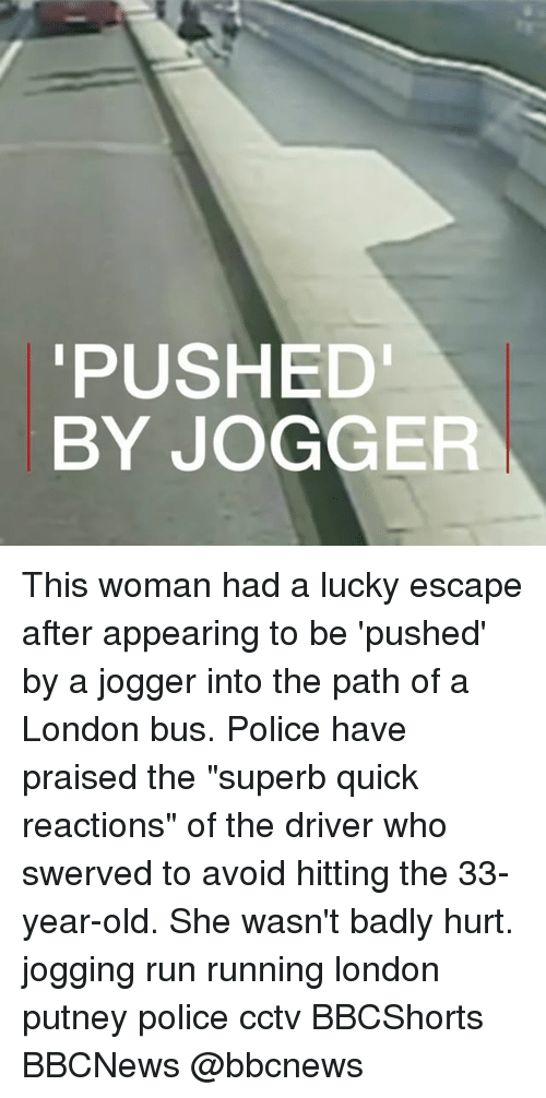 """avoidance: PUSHED  BY JOGGER This woman had a lucky escape after appearing to be 'pushed' by a jogger into the path of a London bus. Police have praised the """"superb quick reactions"""" of the driver who swerved to avoid hitting the 33-year-old. She wasn't badly hurt. jogging run running london putney police cctv BBCShorts BBCNews @bbcnews"""