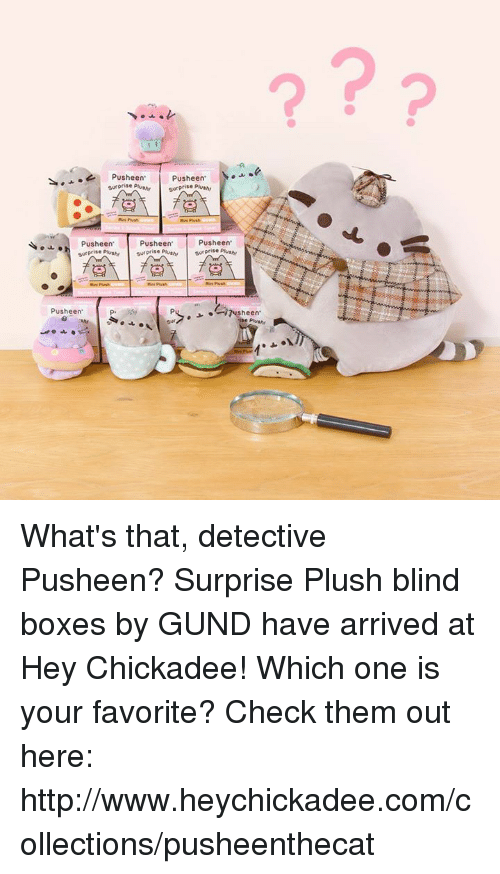 chickadee: Pusheen'  M.  Pusheen  surprise  PUSheen  PUSheen  PUSheen'  surprise plu  surprise  PUSheen' What's that, detective Pusheen? Surprise Plush blind boxes by GUND have arrived at Hey Chickadee! Which one is your favorite? Check them out here: http://www.heychickadee.com/collections/pusheenthecat