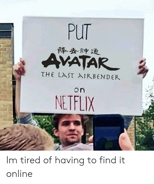 Netflix, Bender, and Air: PuT  仆去神迫  VATAR  τHE LAST AIR. BENDER  on  NETFLIX Im tired of having to find it online