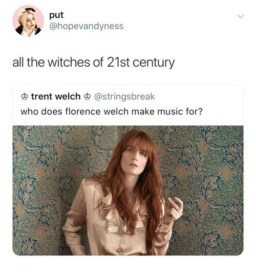 trent: put  @hopevandyness  all the witches of 21st century  trent welch astringsbreak  who does florence welch make music for?