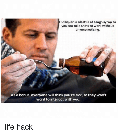 Funny, Life, and Memes: Put liquor in a bottle of cough syrup so  you can take shots at work without  anyone noticing.  As a bonus, everyone will think you're sick, so they won't  want to interact with you. life hack