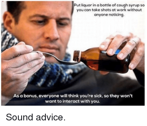 noticing: Put liquor in a bottle of cough syrup so  you can take shots at work without  anyone noticing.  As a bonus, everyone will think you're sick, so they won't  want to interact with you. Sound advice.
