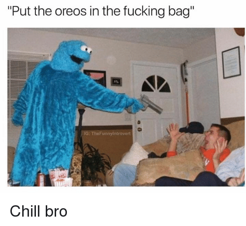 """Chill Bro: """"Put the oreos in the fucking bag""""  IG: The Funnyintrovert Chill bro"""