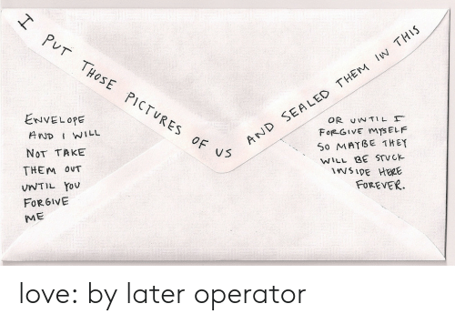 Operator: PUT THOSE PICTURES OF  Iw THIS  AND SEA LED THEM  FORGIVE Mys ELF  So MATBE 1HEY  ENVELOPE  AND I WILL  OR UNTIL I  NOT TAKE  THEM OUT  WILL BE STVCK  1WSIDE HRE  VNTIL YoU  FoR 6IVE  FOREVER  ME love:   bylater operator