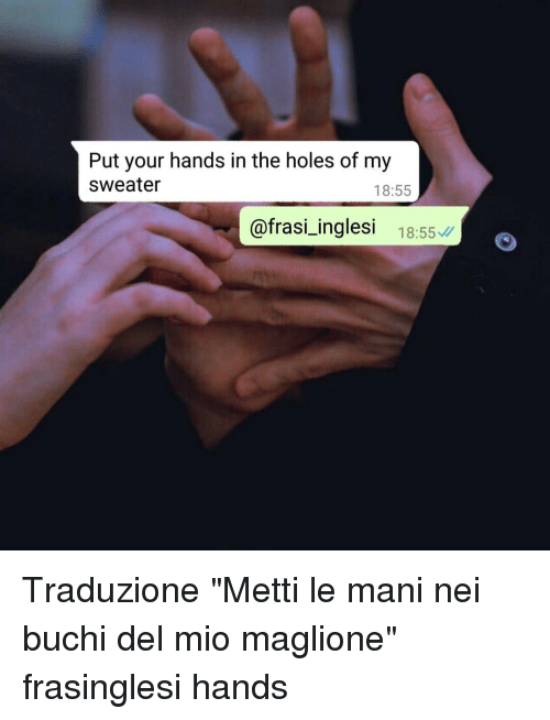 "mani: Put your hands in the holes of my  sweater  18:55  @frasi_inglesi 18:55 Traduzione ""Metti le mani nei buchi del mio maglione"" frasinglesi hands"