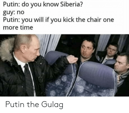 One More: Putin: do you know Siberia?  guy: no  Putin: you will if you kick the chair one  more time Putin the Gulag