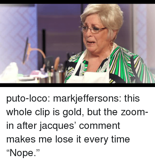 "Target, Tumblr, and Zoom: puto-loco:  markjeffersons: this whole clip is gold, but the zoom-in after jacques' comment makes me lose it every time ""Nope."""