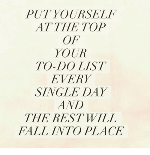 Fall, Single, and Rest: PUTYOURSELF  AT THE TOP  OF  YOUR  TO-DO LIST  EVERY  SINGLE DAY  AND  THE REST WILL  FALL INTO PLACE