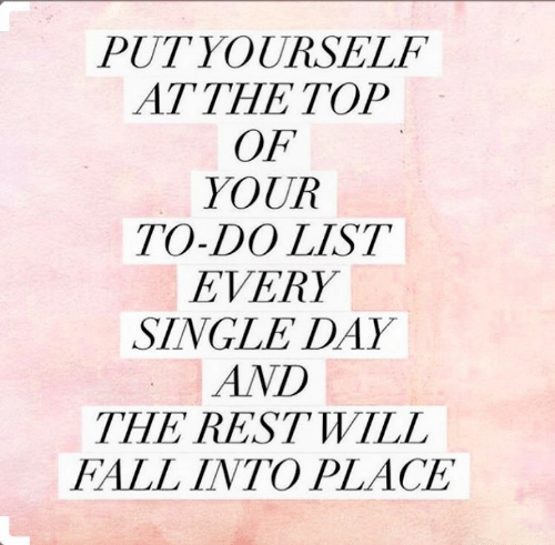 Fall, Single, and List: PUTYOURSELF  AT THE TOP  OF  YOUR  TO-DO LIST  EVERY  SINGLE DAY  AND  THE RESTWILL  FALL INTO PLACE  2