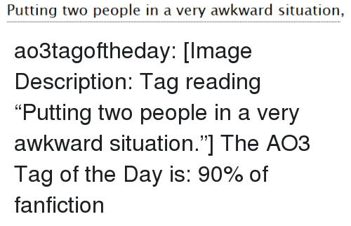 """Fanfiction, Target, and Tumblr: Puuitingy wo people in a very awkward situatiorn, ao3tagoftheday:  [Image Description: Tag reading """"Putting two people in a very awkward situation.""""]  The AO3 Tag of the Day is: 90% of fanfiction"""