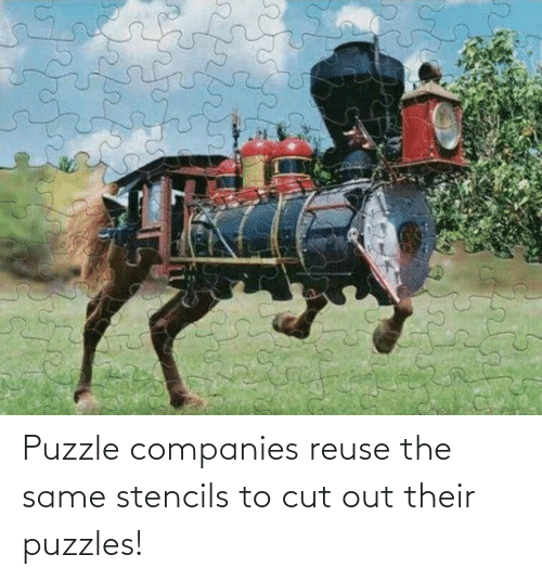 same: Puzzle companies reuse the same stencils to cut out their puzzles!