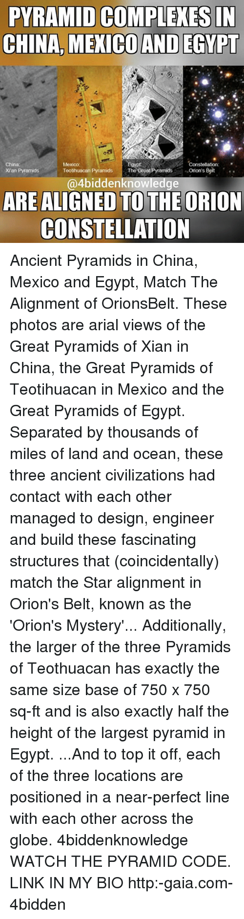 Egypte: PYRAMID COMPLEXES IN  CHINA MEXICOAND EGYPT  China  Mexico  Constellation  Orion's Belt  Teotihuacan Pyramids  The Great Pramids  Xian Pyramids  4biddenknowledge  ARE ALIGNED TO THE ORION  CONSTELLATION Ancient Pyramids in China, Mexico and Egypt, Match The Alignment of OrionsBelt. These photos are arial views of the Great Pyramids of Xian in China, the Great Pyramids of Teotihuacan in Mexico and the Great Pyramids of Egypt. Separated by thousands of miles of land and ocean, these three ancient civilizations had contact with each other managed to design, engineer and build these fascinating structures that (coincidentally) match the Star alignment in Orion's Belt, known as the 'Orion's Mystery'... Additionally, the larger of the three Pyramids of Teothuacan has exactly the same size base of 750 x 750 sq-ft and is also exactly half the height of the largest pyramid in Egypt. ...And to top it off, each of the three locations are positioned in a near-perfect line with each other across the globe. 4biddenknowledge WATCH THE PYRAMID CODE. LINK IN MY BIO http:-gaia.com-4bidden