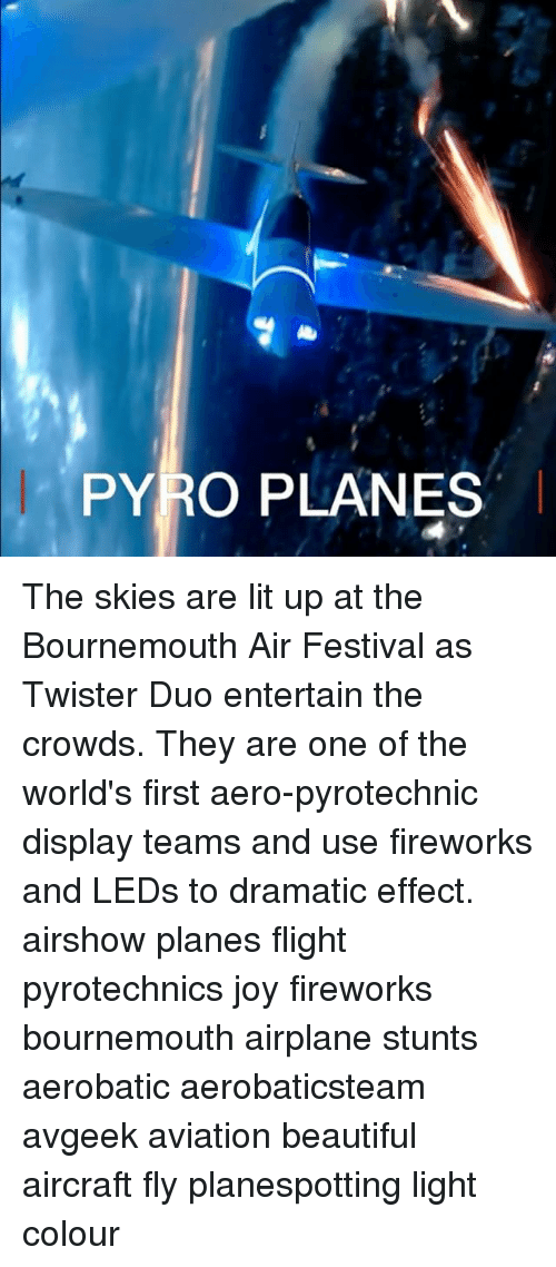 Pyro: PYRO PLANES The skies are lit up at the Bournemouth Air Festival as Twister Duo entertain the crowds. They are one of the world's first aero-pyrotechnic display teams and use fireworks and LEDs to dramatic effect. airshow planes flight pyrotechnics joy fireworks bournemouth airplane stunts aerobatic aerobaticsteam avgeek aviation beautiful aircraft fly planespotting light colour