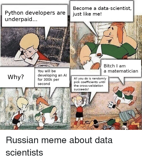 Russian Meme: Python developers are  underpaid...  Become a data-scientist,  just like me!  Bitch I am  a matematician  You will be  developing an Al  for 300k per  second  Why?  All you do is randomly  pick coefficients until  the cross-validation  Succeeds!  te Russian meme about data scientists