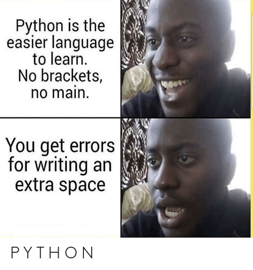 H O: Python is the  easier language  to learn.  No brackets,  o main  You get errors  for writing an  extra space P Y T H O N