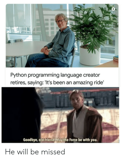 creator: Python programming language creator  retires, saying: 'It's been an amazing ride'  Goodbye, old friend May the Force be with you He will be missed