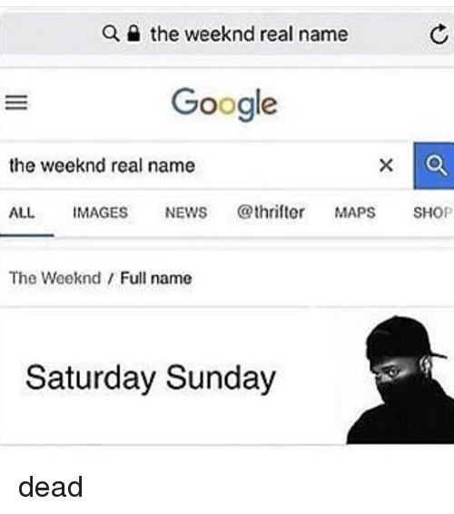 The Weeknd: Q e the weeknd real name  Google  the weeknd real name  ALL IMAGES NEWS @thrifte MAPS SHOP  The Weeknd Full name  Saturday Sunday dead