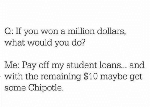 dollars: Q: If you won a million dollars,  what would you do?  Me: Pay off my student loans.. and  with the remaining $10 maybe get  some Chipotle.