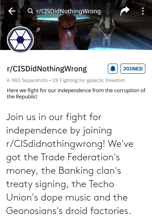 Dope, Money, and Music: Q r/CISDidNothingWrong  r/CISDidNothingWrong  JOINED  6 983 Separatists • 28 Fighting for galactic freedom  Here we fight for our independence from the corruption of  the Republic! Join us in our fight for independence by joining r/CISdidnothingwrong! We've got the Trade Federation's money, the Banking clan's treaty signing, the Techo Union's dope music and the Geonosians's droid factories.