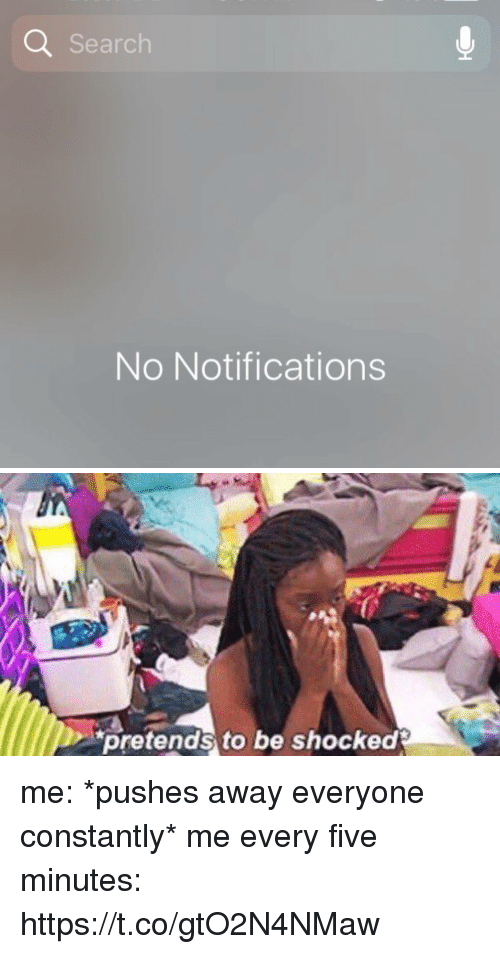 Funny, Search, and Five: Q Search  No Notifications   pretends to be shocked me: *pushes away everyone constantly*   me every five minutes: https://t.co/gtO2N4NMaw