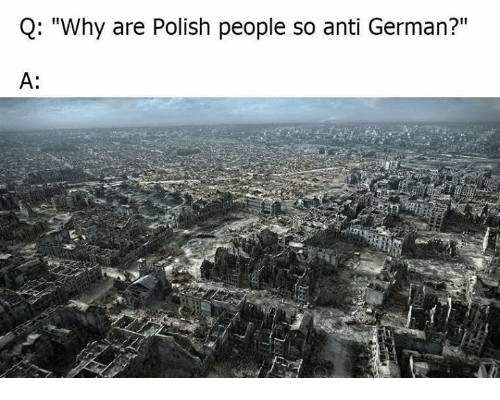 "germane: Q: ""Why are Polish people so anti German?""  A:"