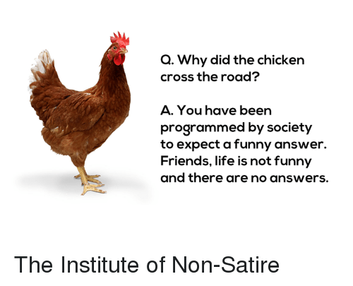 Chicken Crossing: Q. Why did the chicken  cross the road?  A. You have been  programmed by society  to expect a funny answer.  Friends, life is not funny  and there are no answers. The Institute of Non-Satire