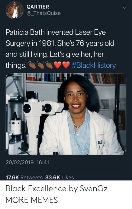 Blackhistory, Dank, and Memes: QARTIER  @_ThatsQuise  Patricia Bath invented Laser Eye  Surgery in 1981. She's 76 years old  and still living. Let's give her, her  things. #BlackHistory  20/02/2019, 16:41  17.6K Retweets 33.6K Likes Black Excellence by SvenGz MORE MEMES