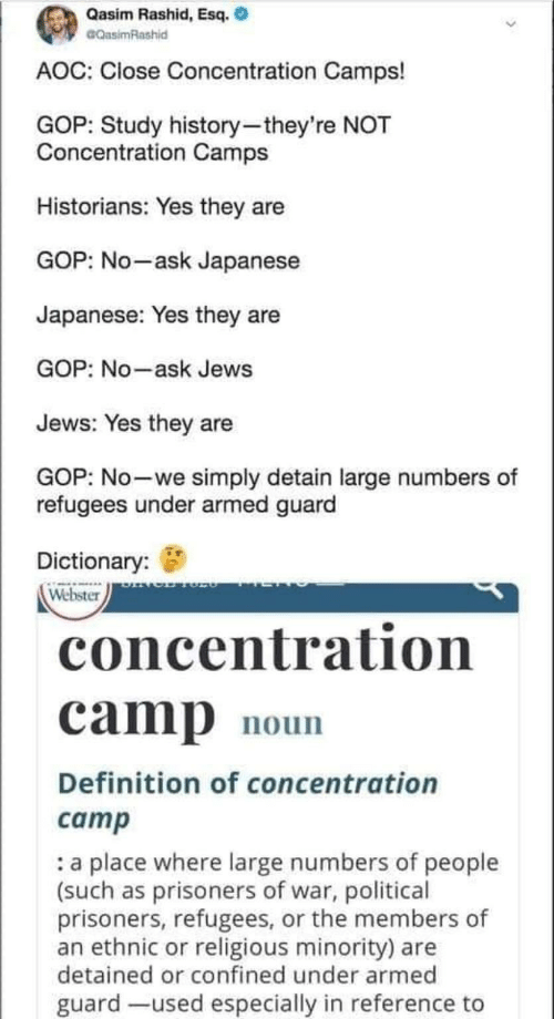 gop: Qasim Rashid, Esq.  CQasimRashid  AOC: Close Concentration Camps!  GOP: Study history-they're NOT  Concentration Camps  Historians: Yes they are  GOP: No-ask Japanese  Japanese: Yes they are  GOP: No-ask Jews  Jews: Yes they are  GOP: No-we simply detain large numbers of  refugees under armed guard  Dictionary:  Webster  concentration  camp  noun  Definition of concentration  camp  a place where large numbers of people  (such as prisoners of war, political  prisoners, refugees, or the members of  an ethnic or religious minority) are  detained or confined under armed  guard -used especially in reference to