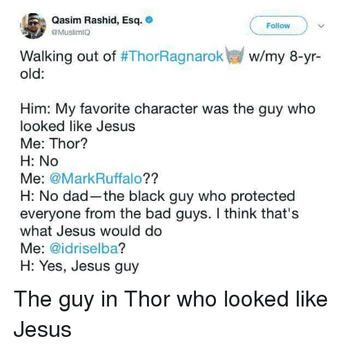 Favorite Character: Qasim Rashid, Esq.  @MuslimIO  Follow  w/my 8-yr-  Walking out of #ThorRagnarok  old:  Him: My favorite character was the guy who  looked like Jesus  Me: Thor?  H: No  Me: @MarkRuffalo??  H: No dad-the black guy who protected  everyone from the bad guys. I think that's  what Jesus would do  Me: @idriselba?  H: Yes, Jesus guy <p>The guy in Thor who looked like Jesus</p>