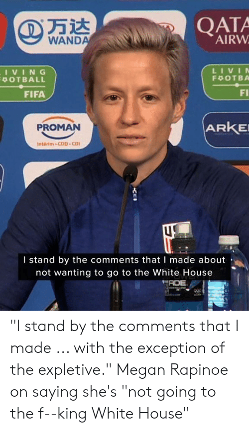 "White House: QATA  AIRW  WANDA  LIVIN  IVING  POTBALL  F OTBA  FI  FIFA  ARKE  PROMAN  Interim-CDD CD  I stand by the comments that I made about  not wanting to go to the White House  ADE ""I stand by the comments that I made ... with the exception of the expletive.""  Megan Rapinoe on saying she's ""not going to the f--king White House"""