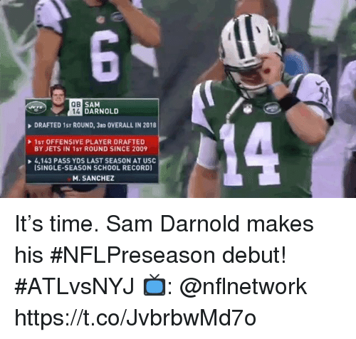 USC: QB  SAM  14 DARNOLD  DRAFTED 1ST ROUND, 3aD OVERALL IN 2018  1ST OFFENSIVE PLAYER DRAFTED  BY JETS IN 1ST ROUND SINCE 2009  4,143 PASS YDS LAST SEASON AT USC  ISINGLE-SEASON SCHOOL RECORD)  M. SANCHEZ It's time. Sam Darnold makes his #NFLPreseason debut! #ATLvsNYJ  📺: @nflnetwork https://t.co/JvbrbwMd7o
