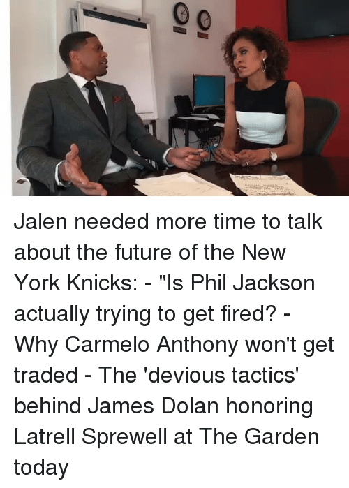 """james dolan: Ql  O1 Jalen needed more time to talk about the future of the New York Knicks: - """"Is Phil Jackson actually trying to get fired? - Why Carmelo Anthony won't get traded - The 'devious tactics' behind James Dolan honoring Latrell Sprewell at The Garden today"""