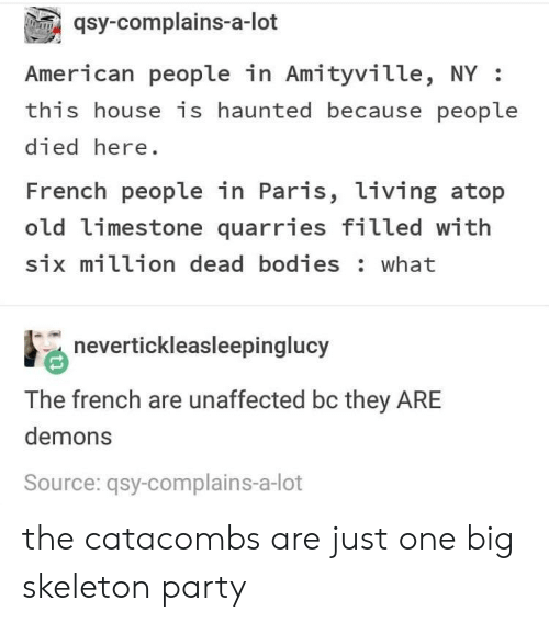 French People: qsy-complains-a-lot  American people in Amityville, NY:  this house is haunted because people  died here  French people in Paris, living atop  old limestone quarries filled with  six million dead bodies: what  nevertickleasleepinglucy  The french are unaffected bc they ARE  demons  Source: qsy-complains-a-lot the catacombs are just one big skeleton party