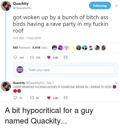 Ass, Bitch, and Fucking: Quackity  @QuackityHQ  Following  got woken up by a bunch of bitch ass  birds having a rave party in my fuckin  roof  7:15 AM-7 Feb 2019  355 Retweets 5,419 Likes  Tweet your reply  QuackityackityHQ Feb 7  KEEP HEARING FUCKING NOISES IF SOMEONE BROKE IN I SWEAR TO GOD