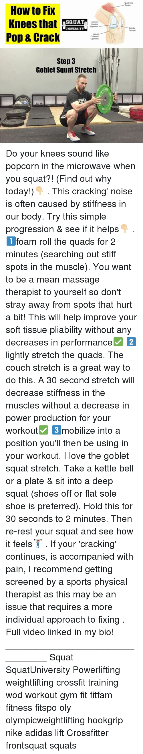 Oftenly: Quadricep  - Tendon  How to Fix  Knees that ETAT  Pop & Crack  SQUAT  Cruciate  UNIVERSITY  Patellar  Tendon  Lateral  Collateral  Step 3  Goblet Squat Stretclh  GH Do your knees sound like popcorn in the microwave when you squat?! (Find out why today!)👇🏼 . This cracking' noise is often caused by stiffness in our body. Try this simple progression & see if it helps👇🏼 . 1️⃣foam roll the quads for 2 minutes (searching out stiff spots in the muscle). You want to be a mean massage therapist to yourself so don't stray away from spots that hurt a bit! This will help improve your soft tissue pliability without any decreases in performance✅ 2️⃣lightly stretch the quads. The couch stretch is a great way to do this. A 30 second stretch will decrease stiffness in the muscles without a decrease in power production for your workout✅ 3️⃣mobilize into a position you'll then be using in your workout. I love the goblet squat stretch. Take a kettle bell or a plate & sit into a deep squat (shoes off or flat sole shoe is preferred). Hold this for 30 seconds to 2 minutes. Then re-rest your squat and see how it feels🏋🏽 . If your 'cracking' continues, is accompanied with pain, I recommend getting screened by a sports physical therapist as this may be an issue that requires a more individual approach to fixing . Full video linked in my bio! _________________________________ Squat SquatUniversity Powerlifting weightlifting crossfit training wod workout gym fit fitfam fitness fitspo oly olympicweightlifting hookgrip nike adidas lift Crossfitter frontsquat squats