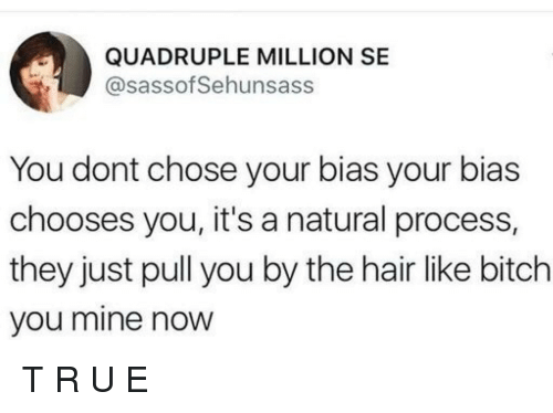 Bitch, Hair, and Mine: QUADRUPLE MILLION SE  @sassof Sehunsass  You dont chose your bias your bias  chooses you, it's a natural process,  they just pull you by the hair like bitch  you mine now T         R        U             E